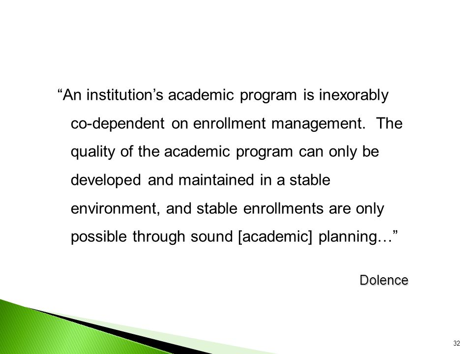 An institution's academic program is inexorably co-dependent on enrollment management. The quality of the academic program can only be developed and maintained in a stable environment, and stable enrollments are only possible through sound [academic] planning…
